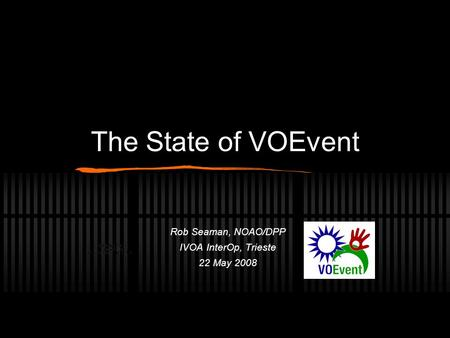 The State of VOEvent Rob Seaman, NOAO/DPP IVOA InterOp, Trieste 22 May 2008.