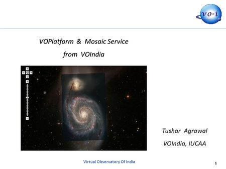 1 Virtual Observatory Of India VOPlatform & Mosaic Service from VOIndia Tushar Agrawal VOIndia, IUCAA.