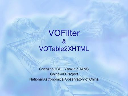 VOFilter & VOTable2XHTML Chenzhou CUI, Yanxia ZHANG China-VO Project National Astronomical Observatory of China.