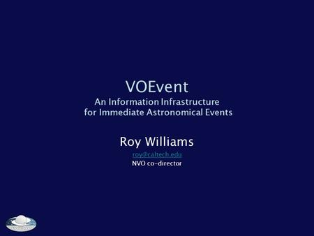 VOEvent An Information Infrastructure for Immediate Astronomical Events Roy Williams NVO co-director.