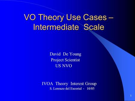 1 VO Theory Use Cases – Intermediate Scale David De Young Project Scientist US NVO IVOA Theory Interest Group S. Lorenzo del Escorial - 10/05.