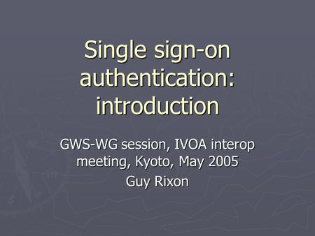 Single sign-on authentication: introduction GWS-WG session, IVOA interop meeting, Kyoto, May 2005 Guy Rixon.