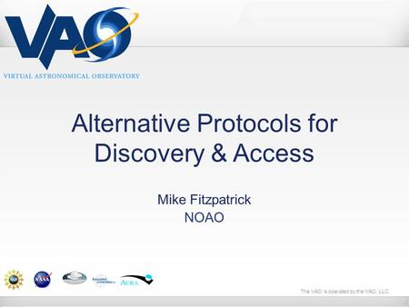 The VAO is operated by the VAO, LLC. Alternative Protocols for Discovery & Access Mike Fitzpatrick NOAO.