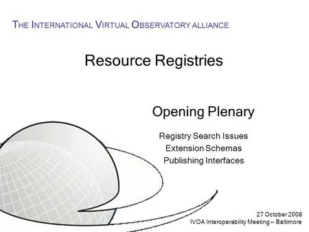 27 October 2008 IVOA Interoperability Meeting -- Baltimore T HE I NTERNATIONAL V IRTUAL O BSERVATORY ALLIANCE Resource Registries Opening Plenary Registry.