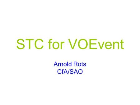 STC for VOEvent Arnold Rots CfA/SAO. 2005-12-05VOEvent II - Tucson: STC2 STCLite …