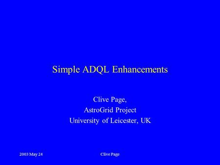 2003 May 24Clive Page Simple ADQL Enhancements Clive Page, AstroGrid Project University of Leicester, UK.