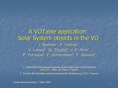 Kyoto Interop meeting, 17 May 2005 1 A VOTable application: Solar System objects in the VO J. Berthier 1, F. Vachier 1, V. Lainey 1, W. Thuillot 1, J.-E.