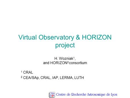 Virtual Observatory & HORIZON project H. Wozniak 1, and HORIZON 2 consortium 1 CRAL 2 CEA/SAp, CRAL, IAP, LERMA, LUTH.