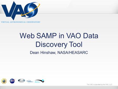 The VAO is operated by the VAO, LLC. Web SAMP in VAO Data Discovery Tool Dean Hinshaw, NASA/HEASARC.