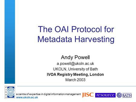 A centre of expertise in digital information management  The OAI Protocol for Metadata Harvesting Andy Powell UKOLN,