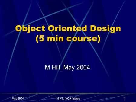 May 2004M Hill, IVOA Interop1 Object Oriented Design (5 min course) M Hill, May 2004.