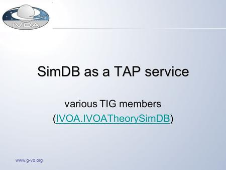 Www.g-vo.org SimDB as a TAP service various TIG members (IVOA.IVOATheorySimDB)IVOA.IVOATheorySimDB.