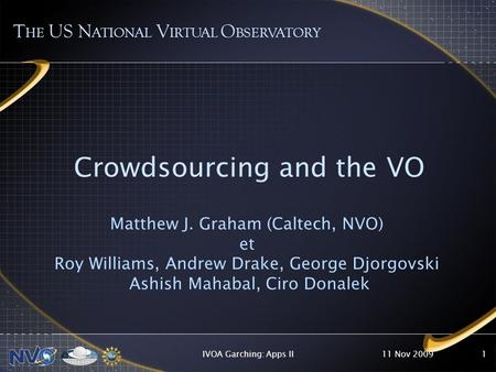 11 Nov 2009IVOA Garching: Apps II1 Crowdsourcing and the VO Matthew J. Graham (Caltech, NVO) et Roy Williams, Andrew Drake, George Djorgovski Ashish Mahabal,