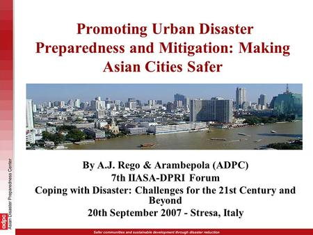 Promoting Urban Disaster Preparedness and Mitigation: Making Asian Cities Safer By A.J. Rego & Arambepola (ADPC) 7th IIASA-DPRI Forum Coping with Disaster: