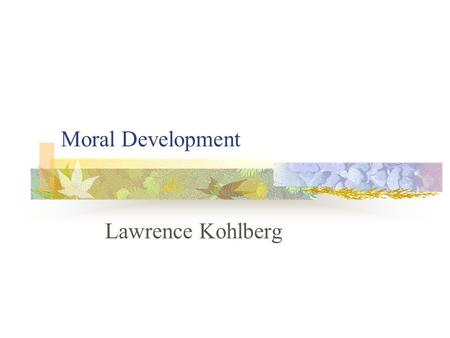Moral Development Lawrence Kohlberg. Warm Up What would you do in the following situation: In Europe, a woman was near death from a special kind of cancer.
