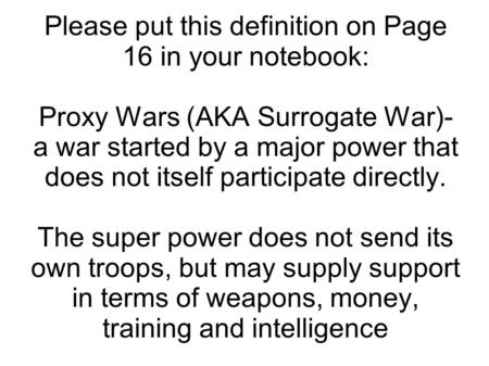 Please put this definition on Page 16 in your notebook: Proxy Wars (AKA Surrogate War)- a war started by a major power that does not itself participate.