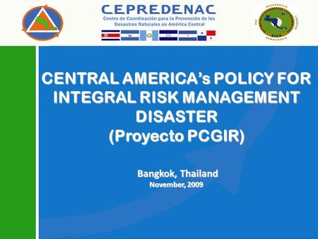 CENTRAL AMERICAs POLICY FOR INTEGRAL RISK MANAGEMENT DISASTER (Proyecto PCGIR) Bangkok, Thailand Bangkok, Thailand November, 2009.