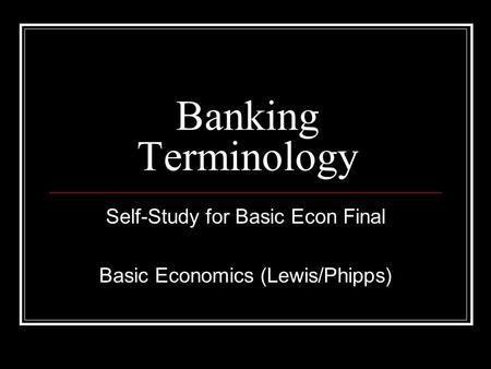 Banking Terminology Self-Study for Basic Econ Final Basic Economics (Lewis/Phipps)