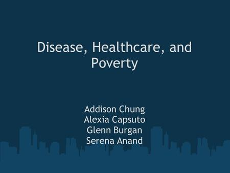 Disease, Healthcare, and Poverty Addison Chung Alexia Capsuto Glenn Burgan Serena Anand.