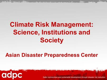 Climate Risk Management: Science, Institutions and Society Asian Disaster Preparedness Center.