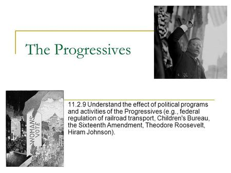 The Progressives 11.2.9 Understand the effect of political programs and activities of the Progressives (e.g., federal regulation of railroad transport,