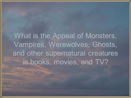 What is the Appeal of Monsters, Vampires, Werewolves, Ghosts, and other supernatural creatures in books, movies, and TV?