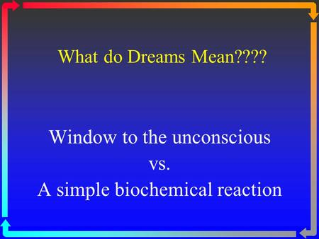 What do Dreams Mean???? Window to the unconscious vs. A simple biochemical reaction.
