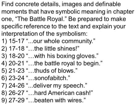 Find concrete details, images and definable moments that have symbolic meaning in chapter one, The Battle Royal. Be prepared to make specific reference.