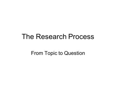The Research Process From Topic to Question. Why research? The best research comes from a need to know. The best research has as its purpose enhanced.