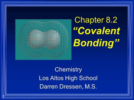 1 Chapter 8.2 Covalent Bonding Chemistry Los Altos High School Darren Dressen, M.S.