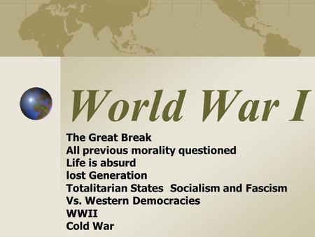 World War I The Great Break All previous morality questioned Life is absurd lost Generation Totalitarian States Socialism and Fascism Vs. Western Democracies.