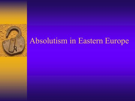 Absolutism in Eastern Europe. Absolutism not Constitutionalism.