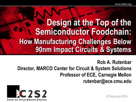 6 February 2014 www.c2s2.org Design at the Top of the Semiconductor Foodchain: How Manufacturing Challenges Below 90nm Impact Circuits & Systems Rob A.