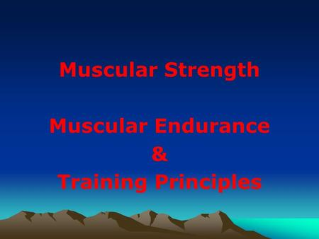 Muscular Strength Muscular Endurance & Training Principles.