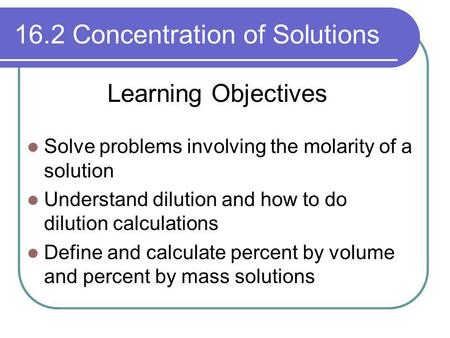 16.2 Concentration of Solutions Solve problems involving the molarity of a solution Understand dilution and how to do dilution calculations Define and.