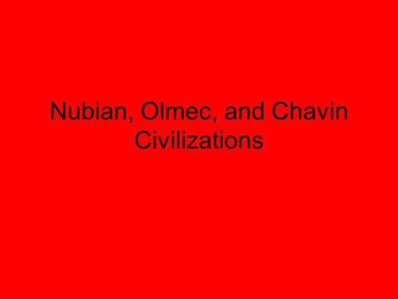 Nubian, Olmec, and Chavin Civilizations. Nubia, 3100BCE – 350CE Aswan and Khartoum Trade center – Sub – Saharan Africa and Mediterranean Resources: gold,