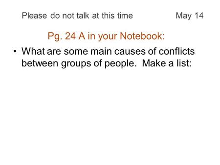 Pg. 24 A in your Notebook: What are some main causes of conflicts between groups of people. Make a list: Please do not talk at this timeMay 14.