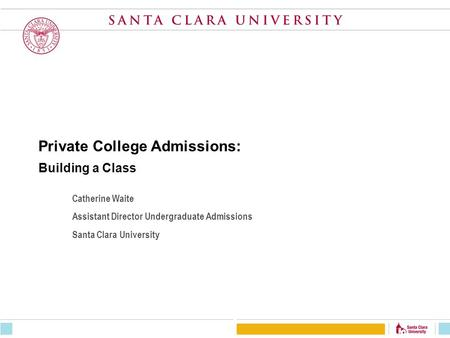 Private College Admissions: Building a Class Catherine Waite Assistant Director Undergraduate Admissions Santa Clara University.