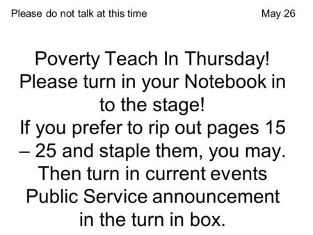 Poverty Teach In Thursday! Please turn in your Notebook in to the stage! If you prefer to rip out pages 15 – 25 and staple them, you may. Then turn in.