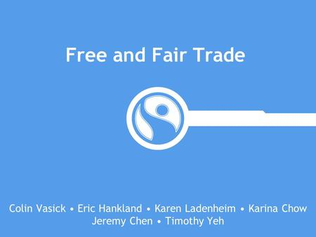 Free and Fair Trade Colin Vasick • Eric Hankland • Karen Ladenheim • Karina Chow Jeremy Chen • Timothy Yeh.