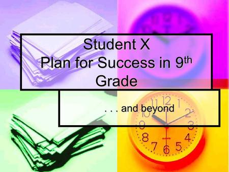 Student X Plan for Success in 9 th Grade... and beyond.