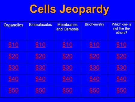 Organelles BiomoleculesMembranes and Osmosis BiochemistryWhich one is not like the others? $10 $20 $30 $40 $50 Cells Jeopardy.