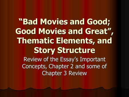 Bad Movies and Good; Good Movies and Great, Thematic Elements, and Story Structure Review of the Essays Important Concepts, Chapter 2 and some of Chapter.
