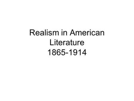Realism in American Literature 1865-1914. Lecture Objectives To gain an overview of the historical context and literary concerns of Realism.