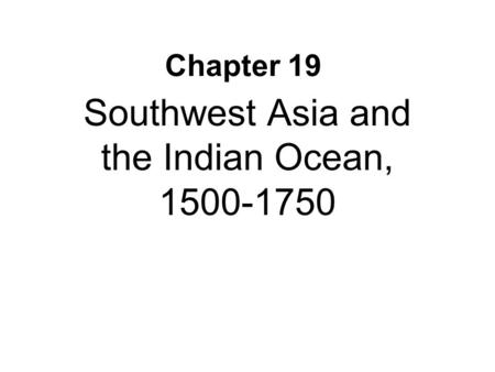 Chapter 19 Southwest Asia and the Indian Ocean, 1500-1750.