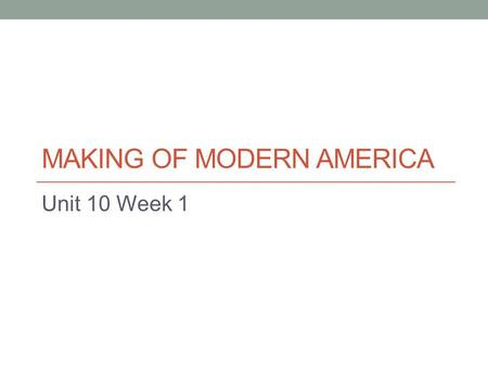 MAKING OF MODERN AMERICA Unit 10 Week 1. Homework for the week Monday Read and Cornell Notes on p.731-733 Tuesday Finish the questions for Ch. 56 from.