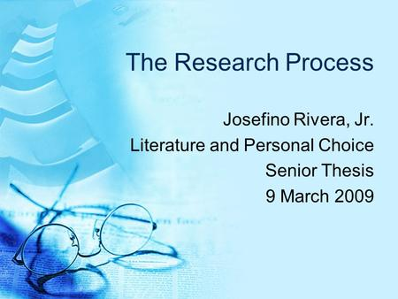 The Research Process Josefino Rivera, Jr. Literature and Personal Choice Senior Thesis 9 March 2009.