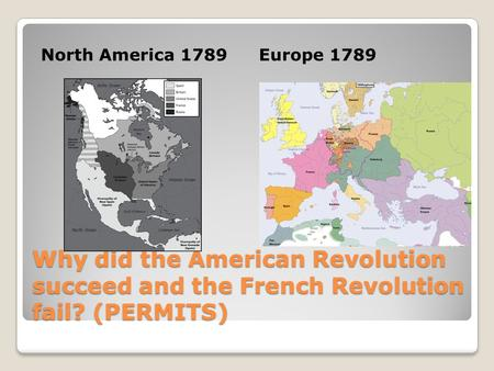 North America 1789 Europe 1789 Why did the American Revolution succeed and the French Revolution fail? (PERMITS)