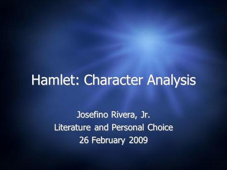 Hamlet: Character Analysis Josefino Rivera, Jr. Literature and Personal Choice 26 February 2009 Josefino Rivera, Jr. Literature and Personal Choice 26.