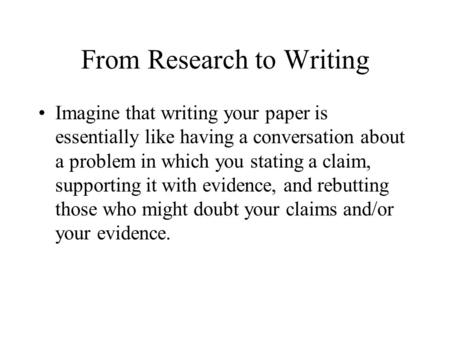 From Research to Writing Imagine that writing your paper is essentially like having a conversation about a problem in which you stating a claim, supporting.